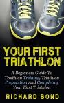 Your First Triathlon: A Beginners Guide To Triathlon Training, Triathlon Preparation And Completing Your First Triathlon (Triathlon, Triathlon Training, Triathlon Books) - Richard Bond