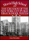 Morris High School and the Creation of the New York City Public High School System - Gary Hermalyn, Jorge L. Batista