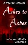 Ashes to Ashes (A Vested Interest) - John Chapman, Shelia Chapman