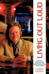 Living Out Loud: Adventures, Discoveries and Conclusions Made While Exploring a Life - Namely My Own - Larry Gross