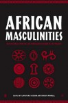African Masculinities: Men in Africa from the Late Nineteenth Century to the Present - Robert Morrell, Lahoucine Ouzgane