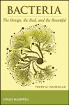 Bacteria: The Benign, the Bad, and the Beautiful - Trudy M. Wassenaar