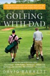 Golfing with Dad: The Game's Greatest Players Reflect on Their Fathers and the Game They Love - David B. Barrett
