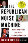 The Republican Noise Machine: Right-Wing Media and How It Corrupts Democracy - David Brock