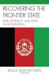 Recovering the Frontier State: War, Ethnicity, and the State in Afghanistan - Rasul Bakhsh Rais