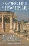 Praying Like the Jew, Jesus: Recovering the Ancient Roots of New Testament Prayer - Timothy Paul Jones