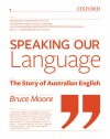 Speaking Our Language: The Story of Australian English - Bruce Moore