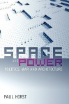 Space and Power: Politics, War and Architecture - Paul Q. Hirst