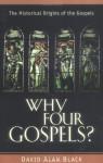 Why Four Gospels?: The Historical Origins of the Gospels - David Alan Black