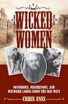 Wicked Women: Notorious, Mischievous, and Wayward Ladies from the Old West - Chris Enss
