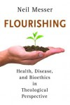 Flourishing: Health, Disease, and Bioethics in Theological Perspective - Neil Messer