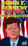 John F. Kennedy For Kids - Learn Fun Facts About The Life, Presidency & Assassination of JFK (JFK Books) - Jacob Smith