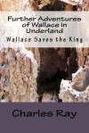 Further Adventures of Wallace in Underland: Wallace Saves the King - Charles Ray