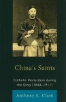 China's Saints: Catholic Martyrdom During the Qing - Anthony Clark