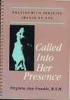 Called into Her Presence: Praying With Feminine Images of God - Virginia Ann Froehle