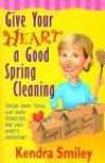 Give Your Heart a Good Spring Cleaning: Throw Away Trash, Give Away Treasures, and Keep What's Important - Kendra Smiley