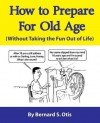 How To Prepare for Old Age: WIthout Taking the Fun Out of Life by Otis, Bernard(May 27, 2015) Paperback - Bernard Otis