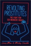 Revolting Prostitutes: The Fight for Sex Workers' Rights - Molly Smith, Juno Mac