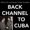 Back Channel to Cuba: The Hidden History of Negotiations Between Washington and Havana - Peter Kornbluh, William M. LeoGrande, Robertson Dean, Tantor Audio