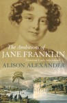 The Ambitions of Jane Franklin: Victorian Lady Adventurer - Alison Alexander