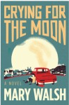 Crying for the Moon: A Novel - Mary Walsh
