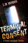 Terminal Consent (Stone and Blade Thrillers) (Volume 1) - S.W. Vaughn