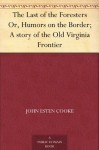 The Last of the Foresters Or, Humors on the Border; A story of the Old Virginia Frontier - John Esten Cooke