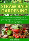 Straw Bale Gardening: The Complete Beginners Guide To Growing Organic Vegetables And Fruits Without Any Digging! (Gardening With Rogers Series Book 1 3) - Joel Rogers, Sarah Greene