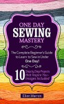 Sewing: One Day Sewing Mastery: The Complete Beginner's Guide to Learn to Sew in Under 1 Day! - 10 Step by Step Projects That Inspire You - Images Included - Ellen Warren, Sewing