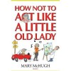 How Not to Act Like a Little Old Lady - Mary McHugh