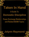 Taken In Hand: A Guide to Domestic Discipline, Power Exchange Relationships and Related BDSM Topics - Jolynn Raymond