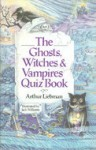 The Ghosts, Witches, and Vampires Quiz Book - Arthur Liebman
