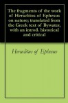 The fragments of the work of Heraclitus of Ephesus on nature; translated from the Greek text of Bywater, with an introd. historical and critical - Heraclitus of Ephesus, George Thomas White Patrick, Ingram Bywater