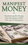 Manifest Money: Manifesting BIG Money And Abundance With The Law Of Attraction (manifest money, law of attraction, attract money fast, attract money now, ... abundance, manifest wealth, manifestation) - Stuart James