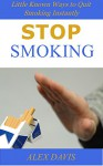 Stop Smoking: Little Known Ways to Quit Smoking Instantly - Alex Davis