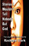Stories I Wouldn't Tell Nobody But God... Out of Fear Nobody But God Would Understand (Revised Edition) - Rasheed Clark