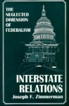 Interstate Relations: The Neglected Dimension Of Federalism - Joseph F. Zimmerman
