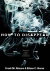 How to Disappear: Erase Your Digital Footprint, Leave False Trails, and Vanish without a Trace - Frank M. Ahearn, Eileen C. Horan