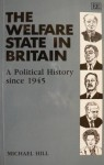 The Welfare State in Britain: A Political History Since 1945 - Michael Hill