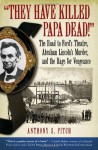 """They Have Killed Papa Dead!"": The Road to Ford's Theatre, Abraham Lincoln's Murder, and the Rage for Vengeance - Anthony S. Pitch"