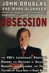 Obsession: The FBI's Legendary Profiler Probes the Psyches of Killers, Rapists and Stalkers and Their Victims and Tells How to Fight Back - Mark Olshaker, John E. (Edward) Douglas
