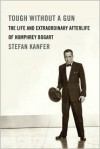 Tough Without a Gun: The Life and Extraordinary Afterlife of Humphrey Bogart - Stefan Kanfer