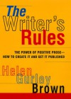 The Writer's Rules: The Power Of Positive Prose--how To Create It And Get It Published - Helen Gurley Brown, Helen Gurley Gurley