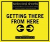 Getting There from Here: Selected Shorts: A Celebration of the Short Story (Selected Shorts series) - John Jacob Clayton, Richard Dooling, Stephen Dobyns, Rita Dove