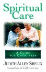 Spiritual Care: A Guide for Caregivers: A Relational Approach to Support Raising - Judith Allen Shelly