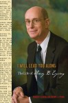 I Will Lead You Along: The Life of Henry B. Eyring - Robert I. Eaton, Henry J. Eyring