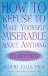 How to Refuse to Make Yourself Miserable about Anything: Yes Anything! - Albert Ellis