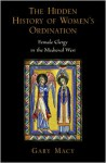 The Hidden History of Women's Ordination: Female Clergy in the Medieval West - Gary Macy