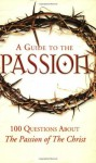A Guide to the Passion: 100 Questions About The Passion of The Christ - Tom Allen, Marcellino D'Ambrosio, Matthew Pinto, Mark Shea, Paul Thigpen