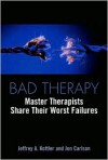 Bad Therapy: Master Therapists Share Their Worst Failures - Jeffrey A. Kottler